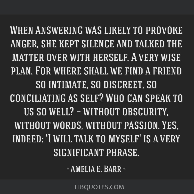 When answering was likely to provoke anger, she kept silence and talked the matter over with herself. A very wise plan. For where shall we find a...