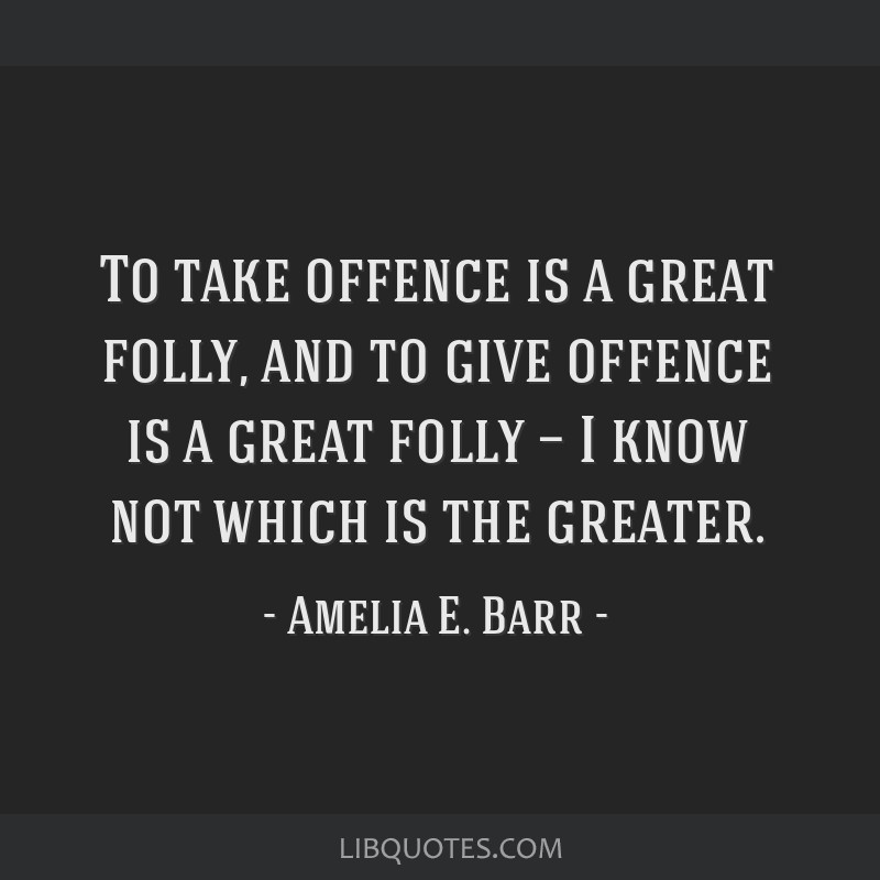 To take offence is a great folly, and to give offence is a great folly — I know not which is the greater.