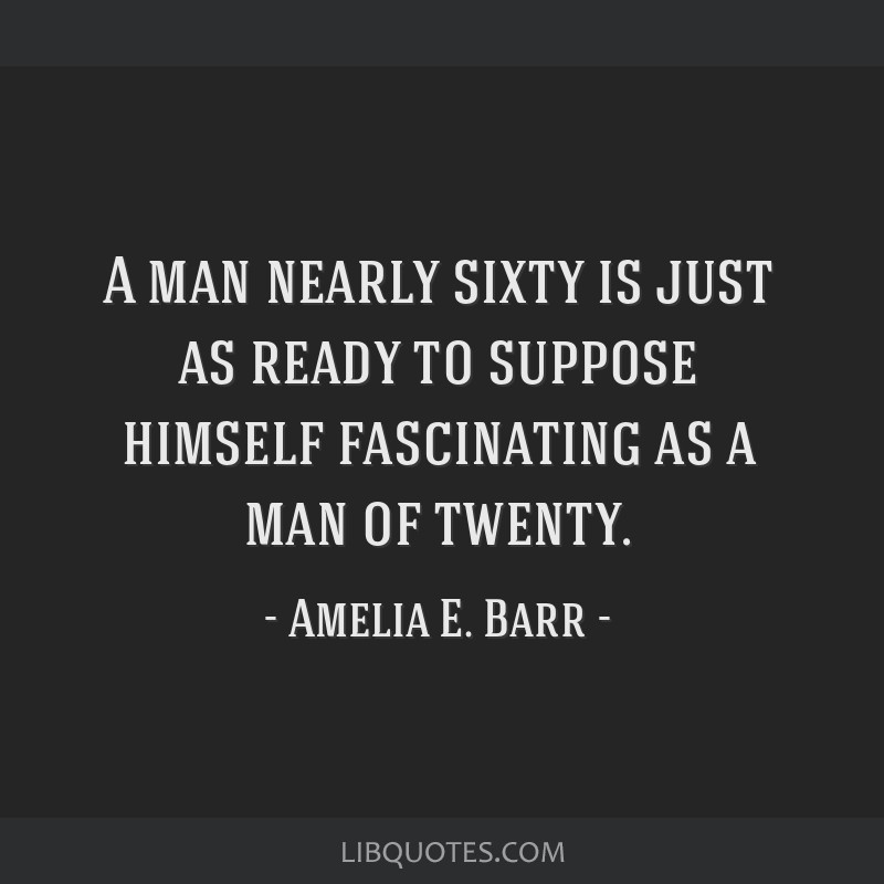 A man nearly sixty is just as ready to suppose himself fascinating as a man of twenty.