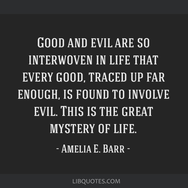 Good and evil are so interwoven in life that every good, traced up far enough, is found to involve evil. This is the great mystery of life.