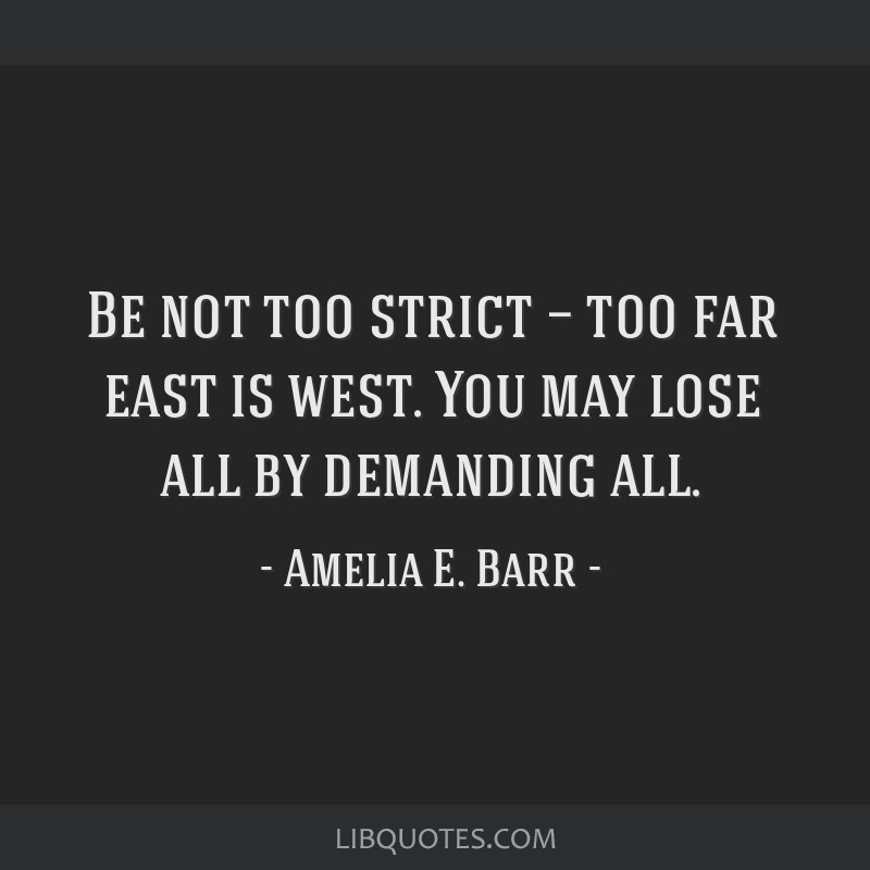 Be not too strict — too far east is west. You may lose all by demanding all.