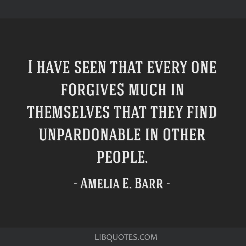 I have seen that every one forgives much in themselves that they find unpardonable in other people.