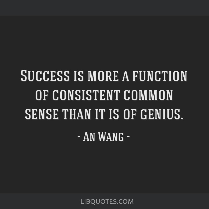 Success is more a function of consistent common sense than it is of genius.