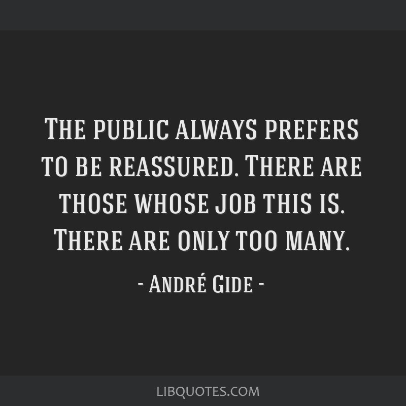 The public always prefers to be reassured. There are those whose job this is. There are only too many.