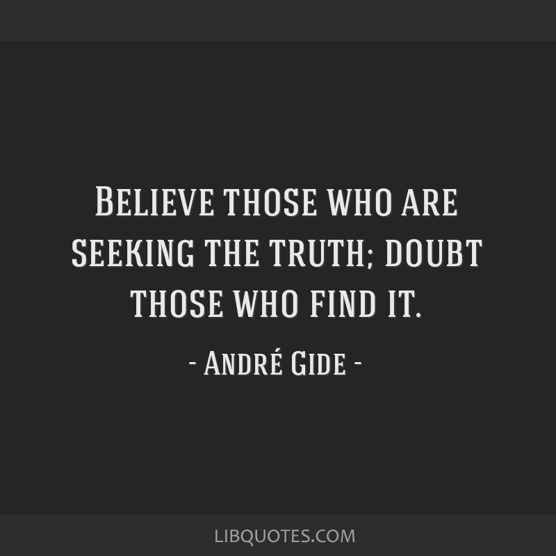 Believe those who are seeking the truth; doubt those who find it.