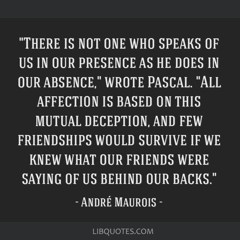There is not one who speaks of us in our presence as he does in our absence, wrote Pascal. All affection is based on this mutual deception, and few...