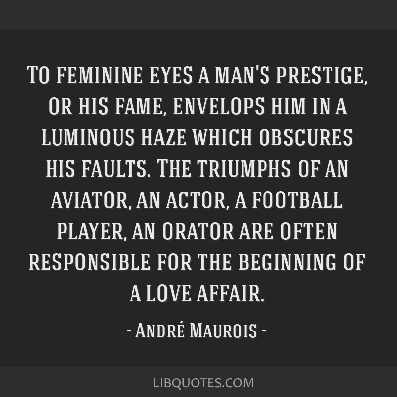 To feminine eyes a man's prestige, or his fame, envelops him in a luminous haze which obscures his faults. The triumphs of an aviator, an actor, a...