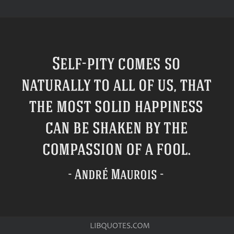 Self-pity comes so naturally to all of us, that the most solid happiness can be shaken by the compassion of a fool.
