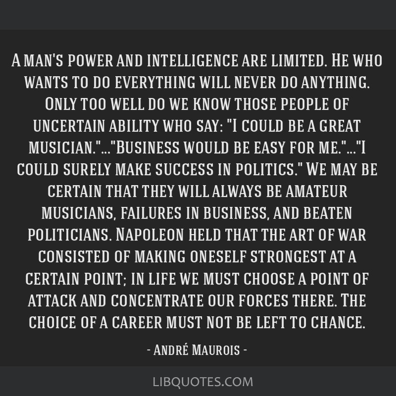 A man's power and intelligence are limited. He who wants to do everything will never do anything. Only too well do we know those people of uncertain...
