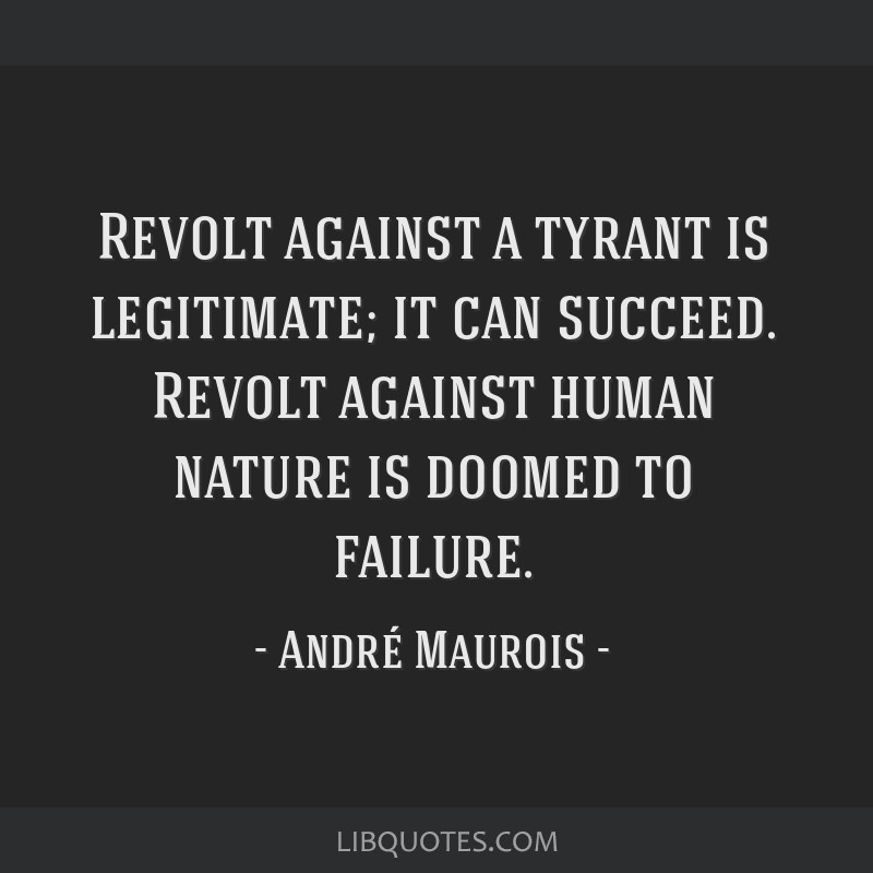 Revolt against a tyrant is legitimate; it can succeed. Revolt against human nature is doomed to failure.