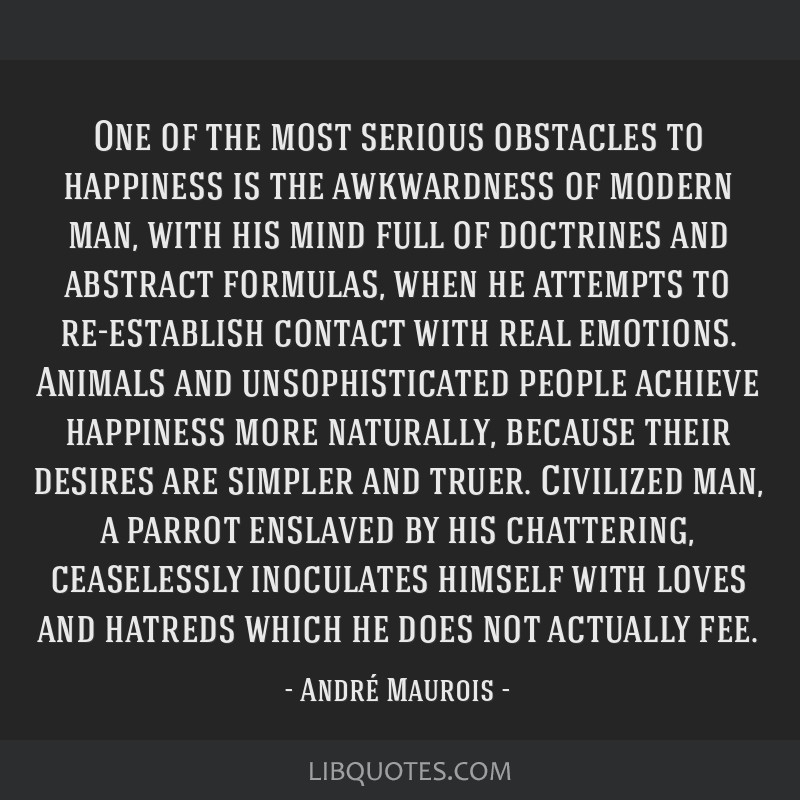 One of the most serious obstacles to happiness is the awkwardness of modern man, with his mind full of doctrines and abstract formulas, when he...
