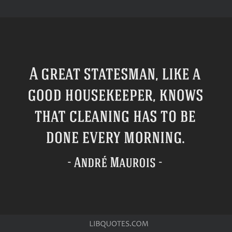 A great statesman, like a good housekeeper, knows that cleaning has to be done every morning.