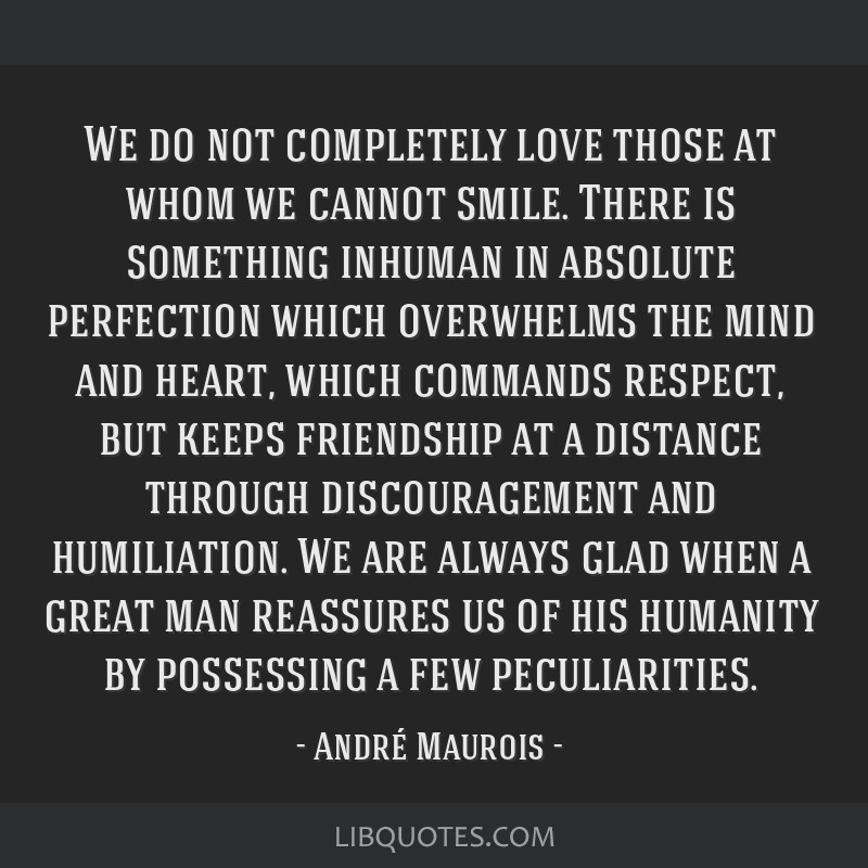 We do not completely love those at whom we cannot smile. There is something inhuman in absolute perfection which overwhelms the mind and heart, which ...