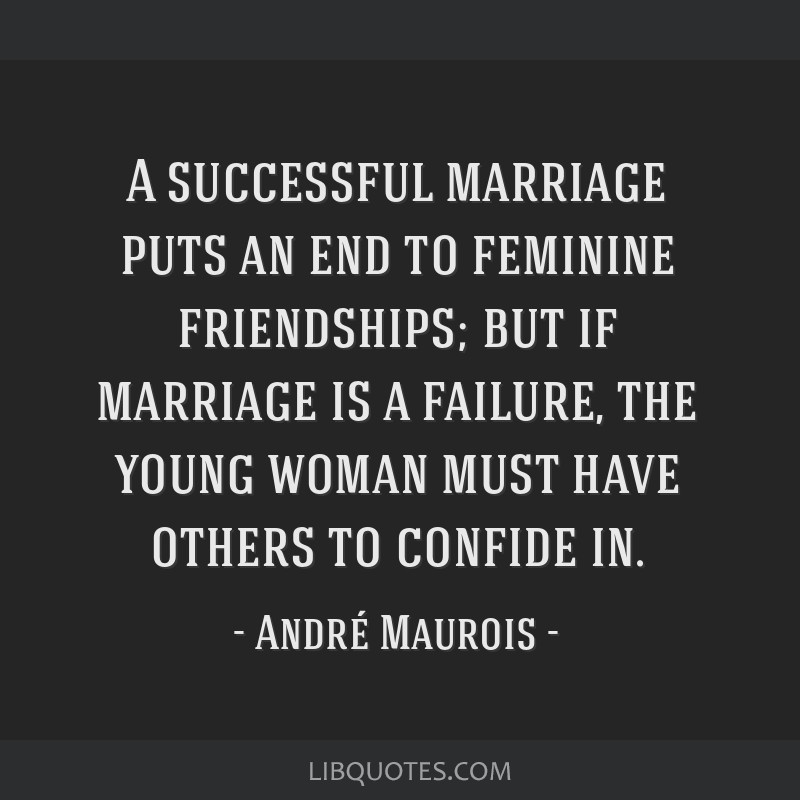 A successful marriage puts an end to feminine friendships; but if marriage is a failure, the young woman must have others to confide in.