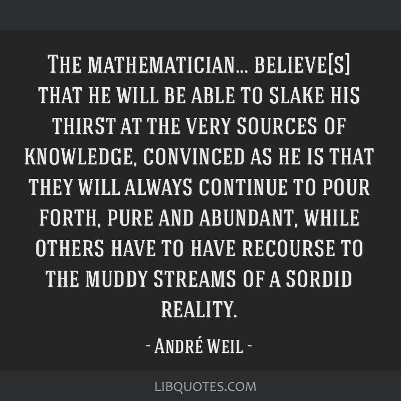 The mathematician... believe[s] that he will be able to slake his thirst at the very sources of knowledge, convinced as he is that they will always...