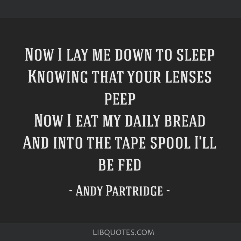 Now I lay me down to sleep Knowing that your lenses peep Now I eat my daily bread And into the tape spool I'll be fed