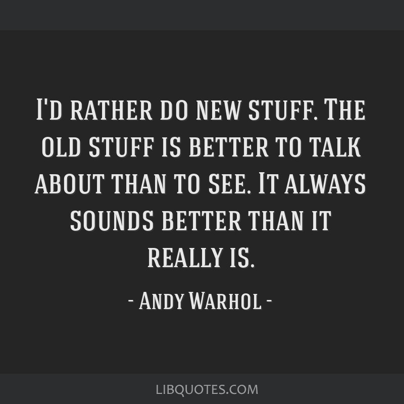 I'd rather do new stuff. The old stuff is better to talk about than to see. It always sounds better than it really is.