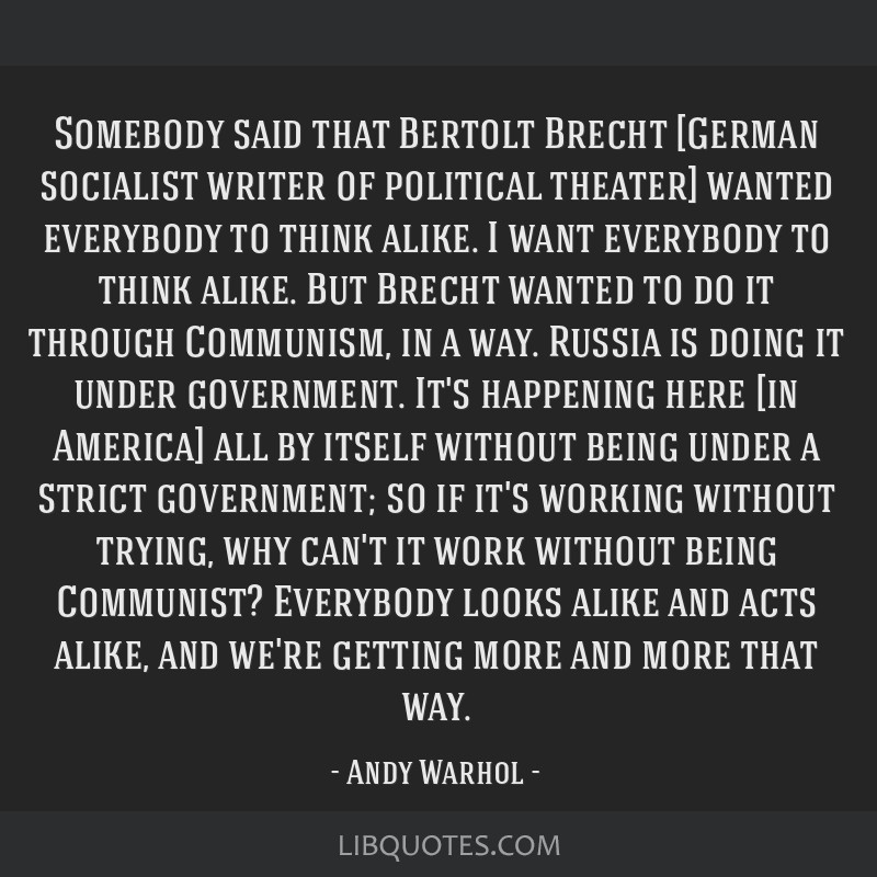 Somebody said that Bertolt Brecht [German socialist writer of political theater] wanted everybody to think alike. I want everybody to think alike....