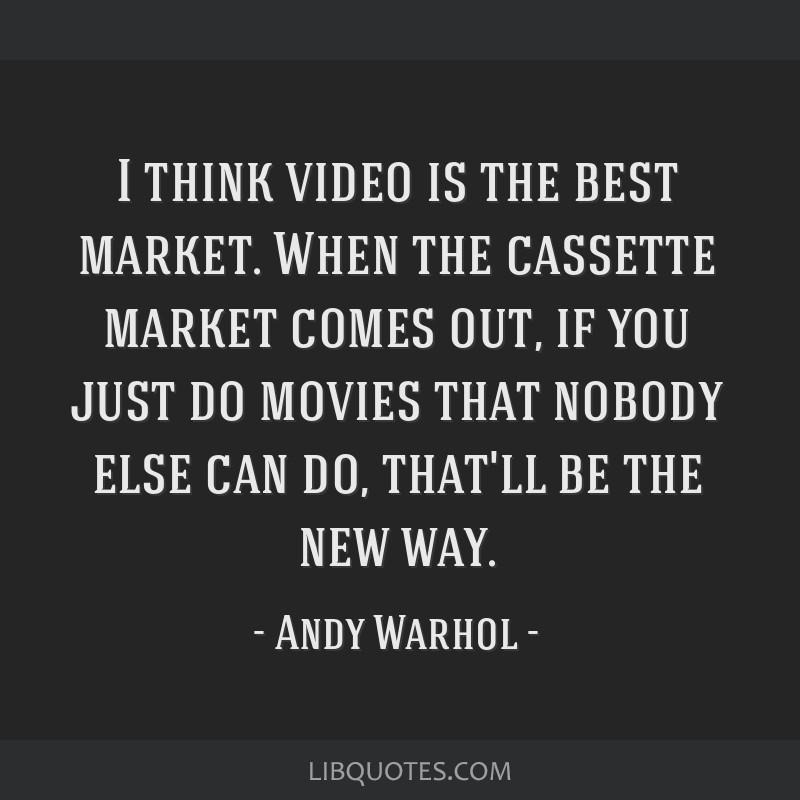 I think video is the best market. When the cassette market comes out, if you just do movies that nobody else can do, that'll be the new way.