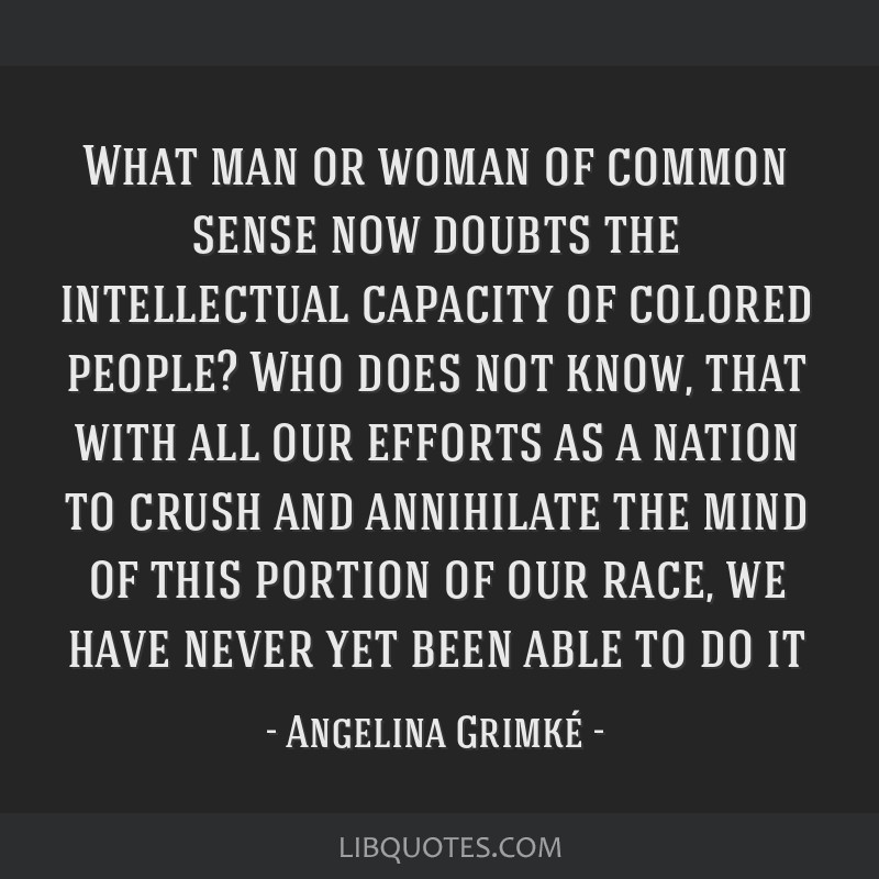 What man or woman of common sense now doubts the intellectual capacity of colored people? Who does not know, that with all our efforts as a nation to ...