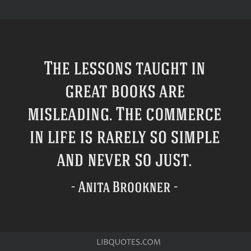The lessons taught in great books are misleading. The commerce in life is rarely so simple and never so just.
