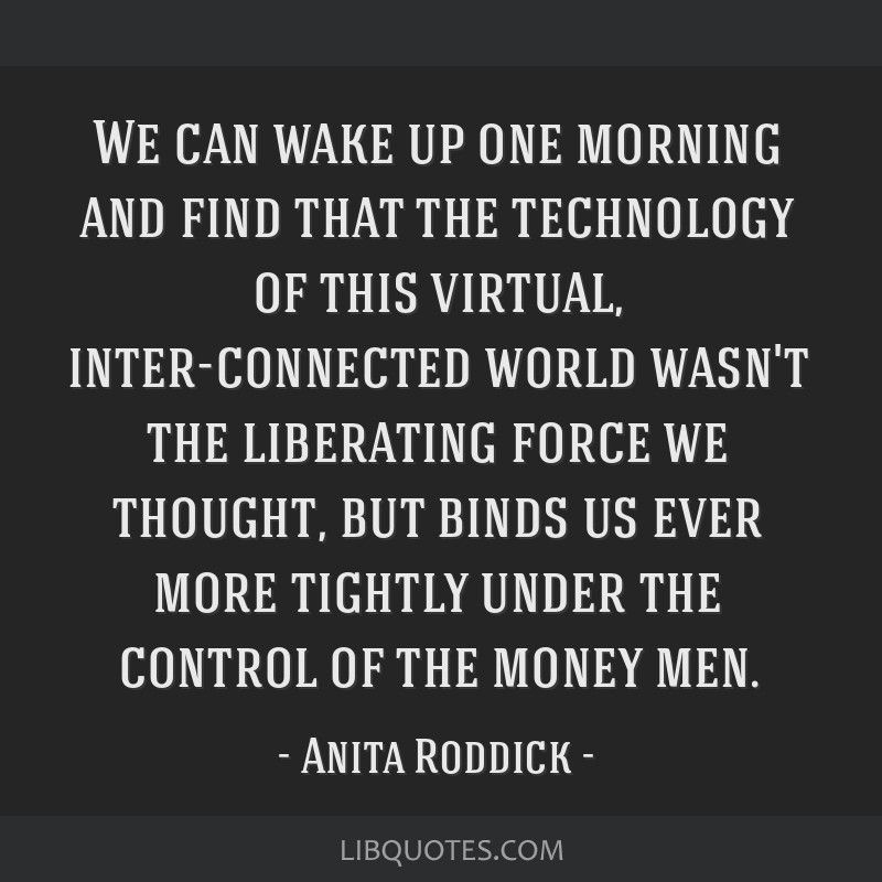 We can wake up one morning and find that the technology of this virtual, inter-connected world wasn't the liberating force we thought, but binds us...