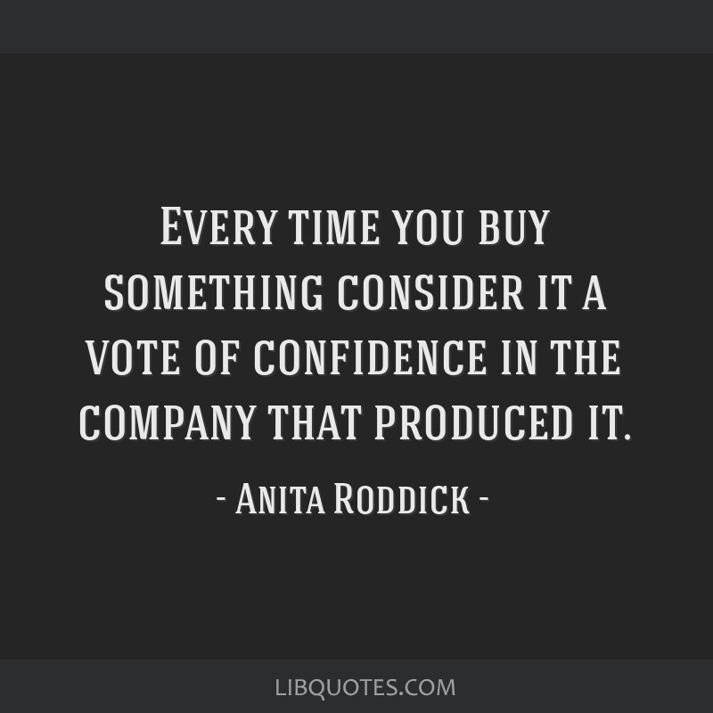 Every time you buy something consider it a vote of confidence in the company that produced it.