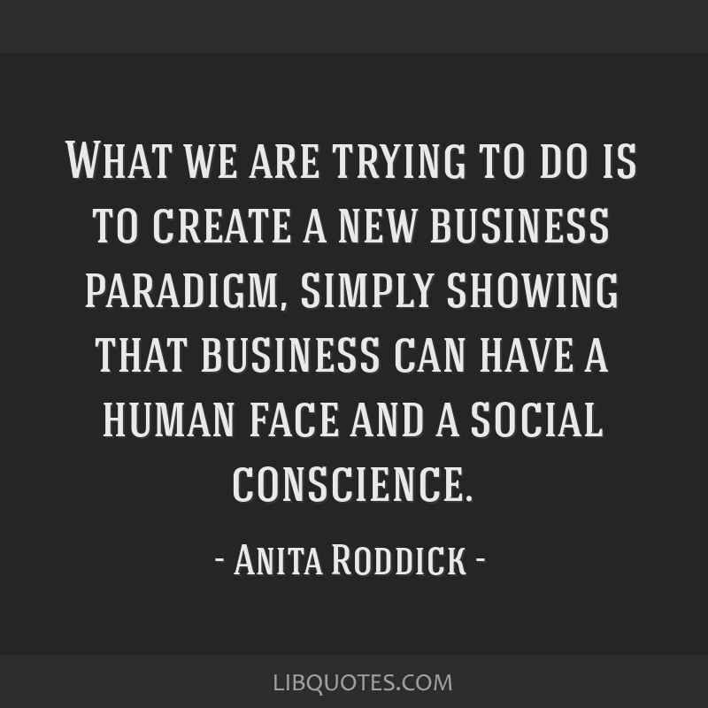 What we are trying to do is to create a new business paradigm, simply showing that business can have a human face and a social conscience.