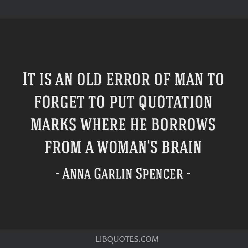 It is an old error of man to forget to put quotation marks where he borrows from a woman's brain