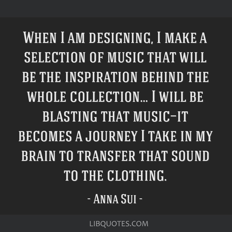 When I am designing, I make a selection of music that will be the inspiration behind the whole collection... I will be blasting that music—it...