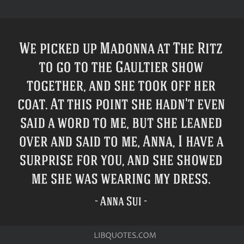 We picked up Madonna at The Ritz to go to the Gaultier show together, and she took off her coat. At this point she hadn't even said a word to me, but ...