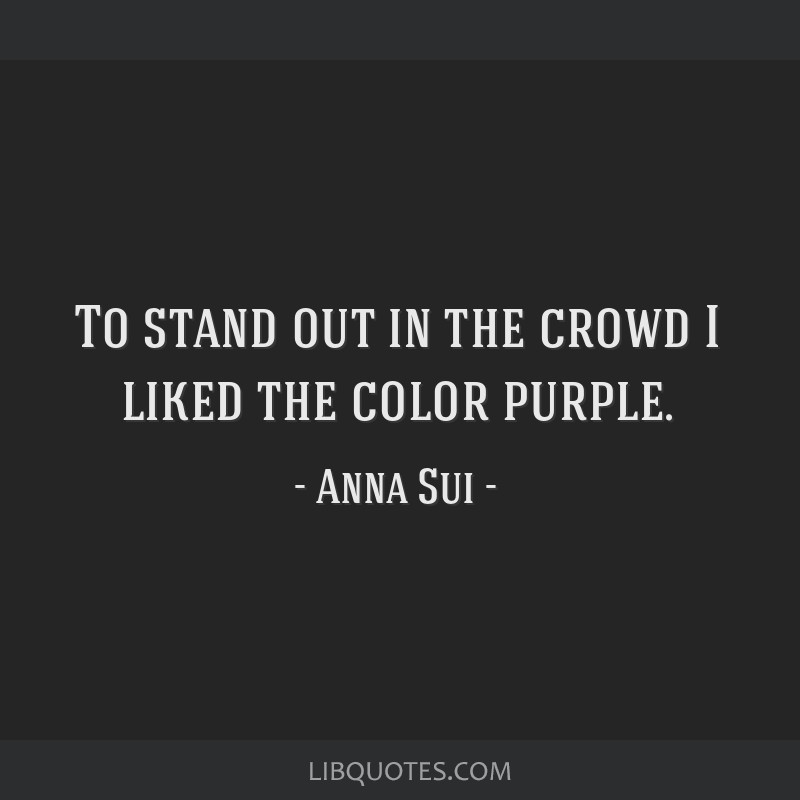 To stand out in the crowd I liked the color purple.