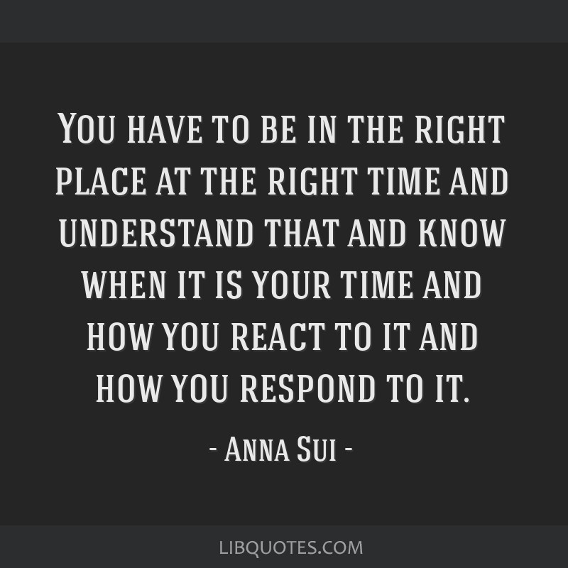 You have to be in the right place at the right time and understand that and know when it is your time and how you react to it and how you respond to...