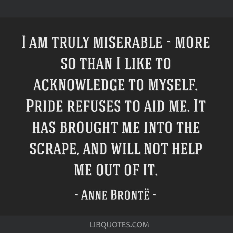 I am truly miserable - more so than I like to acknowledge to myself. Pride refuses to aid me. It has brought me into the scrape, and will not help me ...
