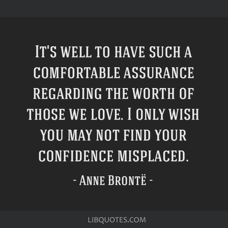 It's well to have such a comfortable assurance regarding the worth of those we love. I only wish you may not find your confidence misplaced.