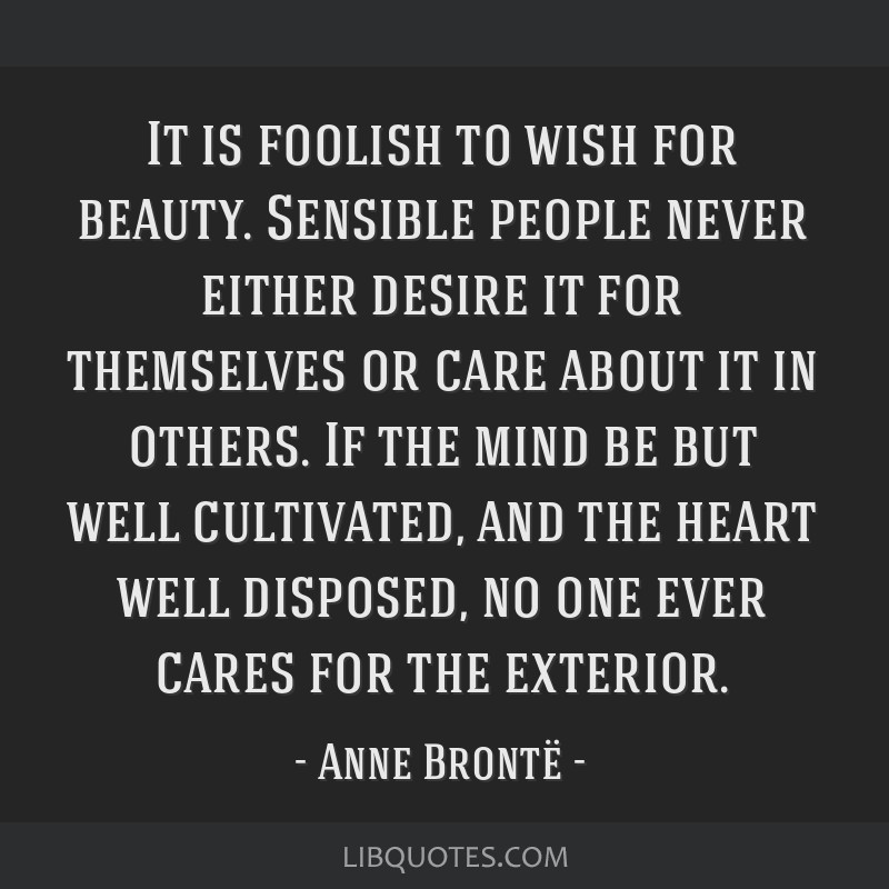 It is foolish to wish for beauty. Sensible people never either desire it for themselves or care about it in others. If the mind be but well...