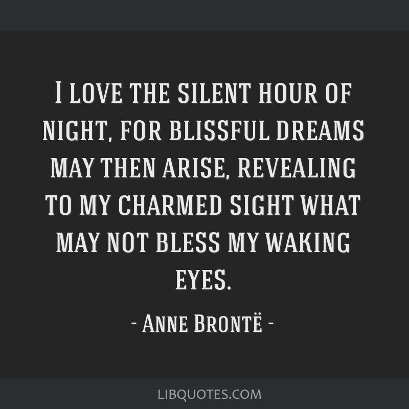 I love the silent hour of night, for blissful dreams may then arise, revealing to my charmed sight what may not bless my waking eyes.
