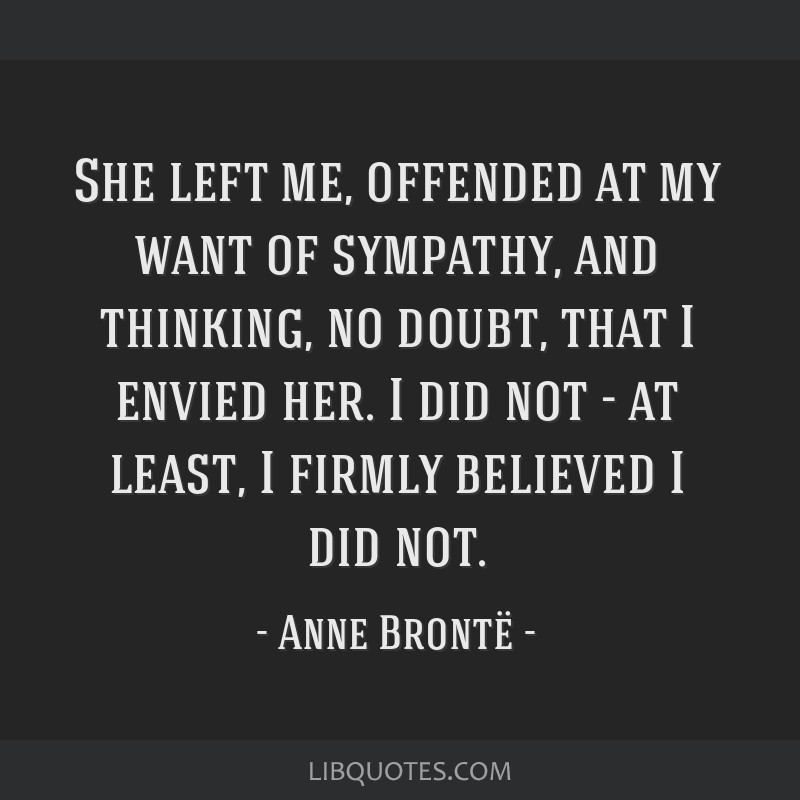 She left me, offended at my want of sympathy, and thinking, no doubt, that I envied her. I did not - at least, I firmly believed I did not.