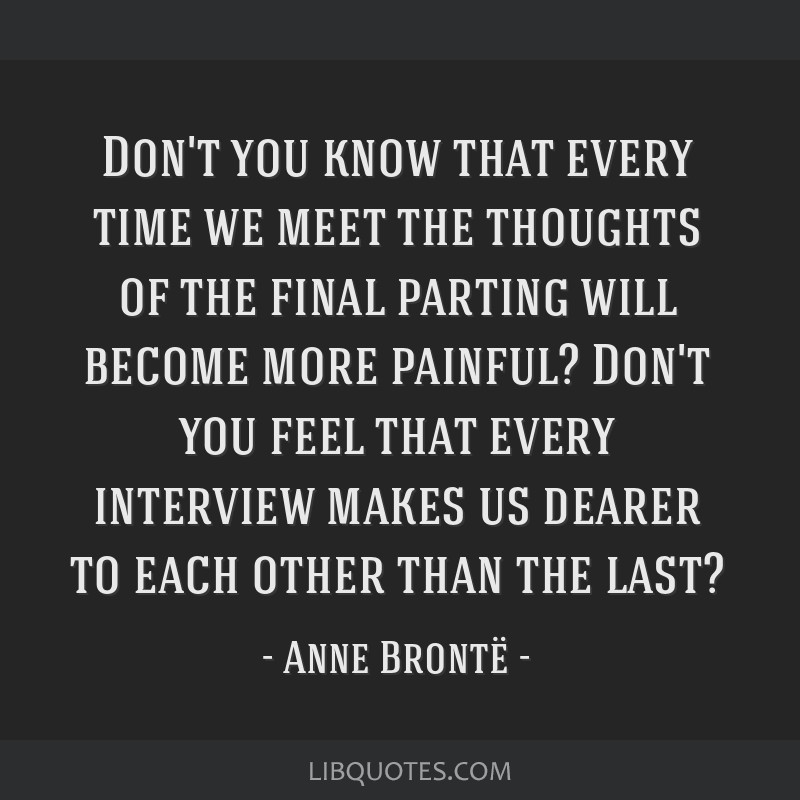 Don't you know that every time we meet the thoughts of the final parting will become more painful? Don't you feel that every interview makes us...