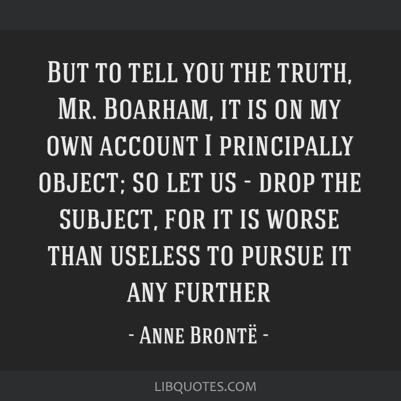 But to tell you the truth, Mr. Boarham, it is on my own account I principally object; so let us - drop the subject, for it is worse than useless to...