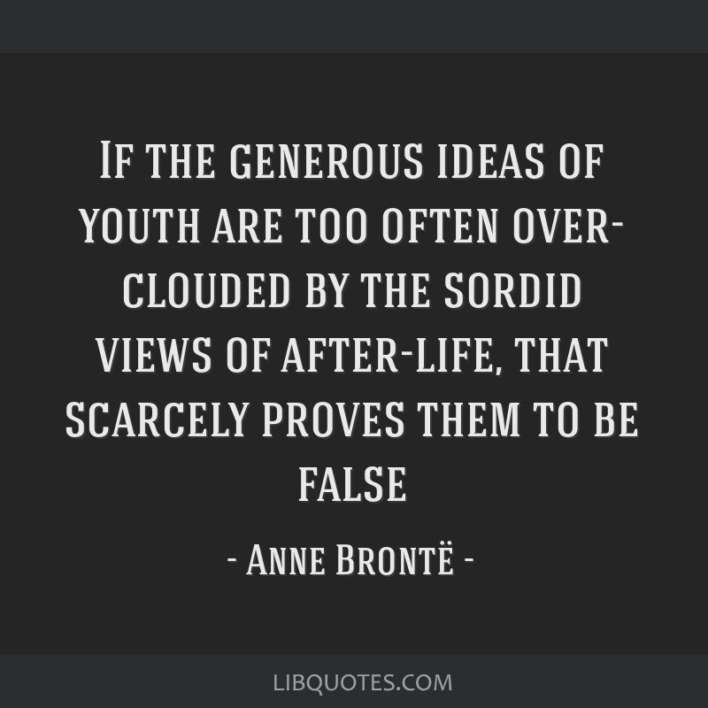 If the generous ideas of youth are too often over- clouded by the sordid views of after-life, that scarcely proves them to be false