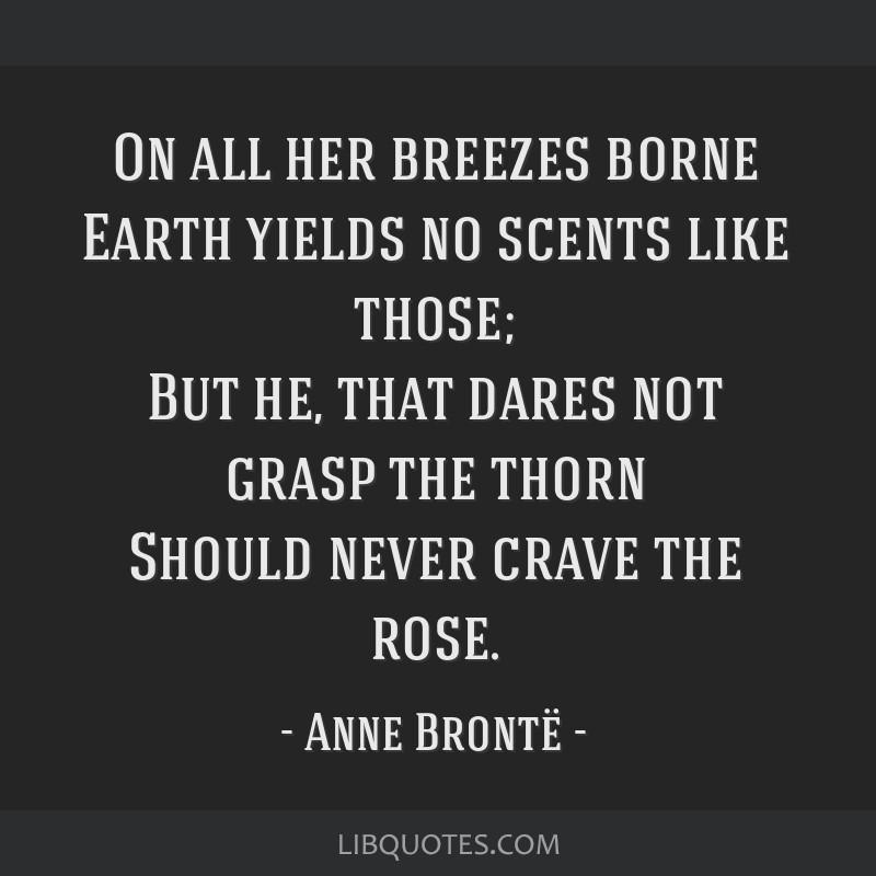 On all her breezes borne Earth yields no scents like those; But he, that dares not grasp the thorn Should never crave the rose.