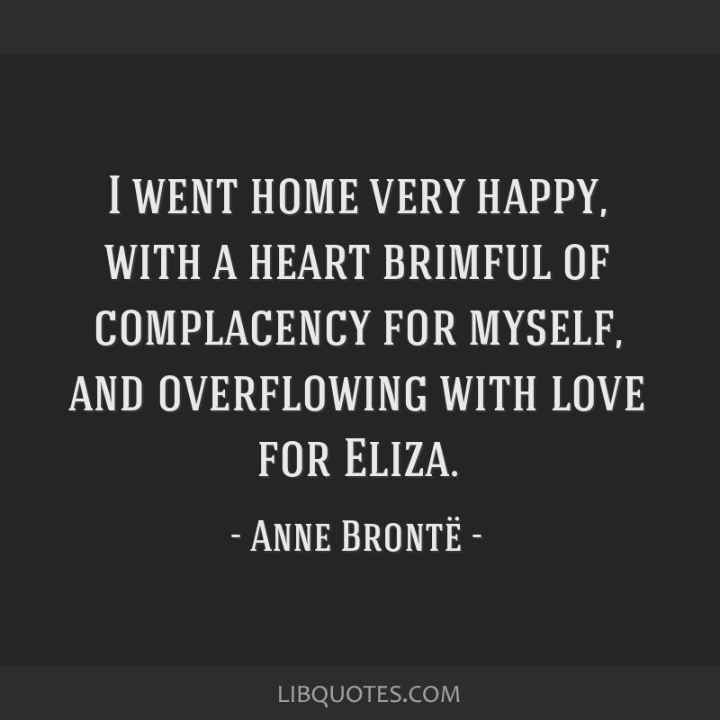 I went home very happy, with a heart brimful of complacency for myself, and overflowing with love for Eliza.