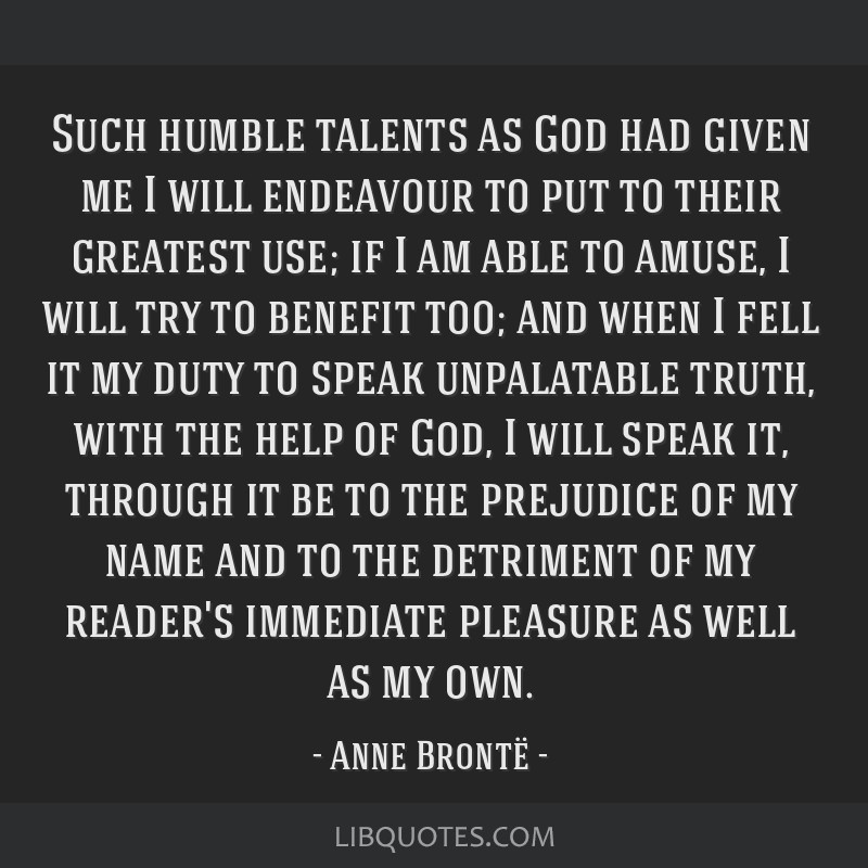 Such humble talents as God had given me I will endeavour to put to their greatest use; if I am able to amuse, I will try to benefit too; and when I...