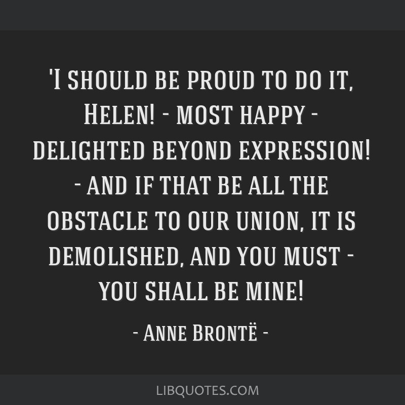 'I should be proud to do it, Helen! - most happy - delighted beyond expression! - and if that be all the obstacle to our union, it is demolished, and ...