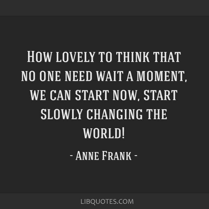 How lovely to think that no one need wait a moment, we can start now, start slowly changing the world!