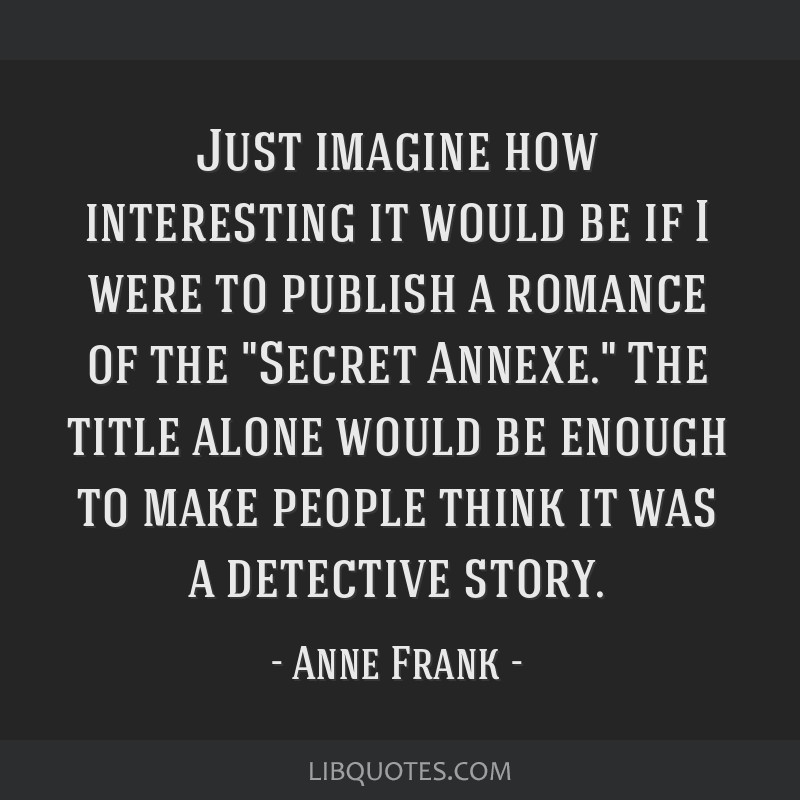 Just imagine how interesting it would be if I were to publish a romance of the Secret Annexe. The title alone would be enough to make people think it ...