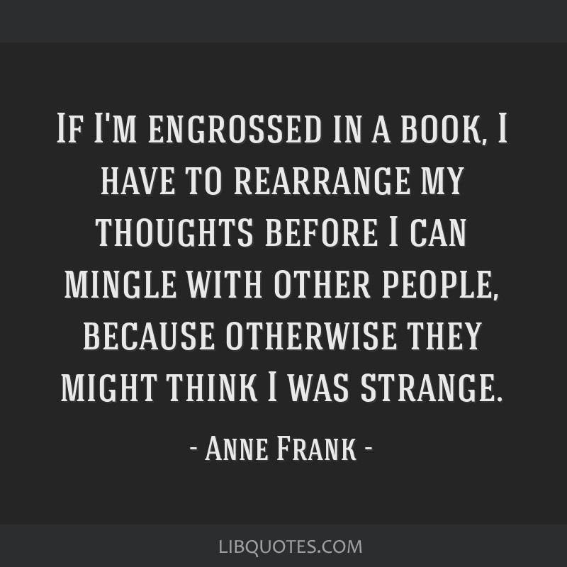 If I'm engrossed in a book, I have to rearrange my thoughts before I can mingle with other people, because otherwise they might think I was strange.