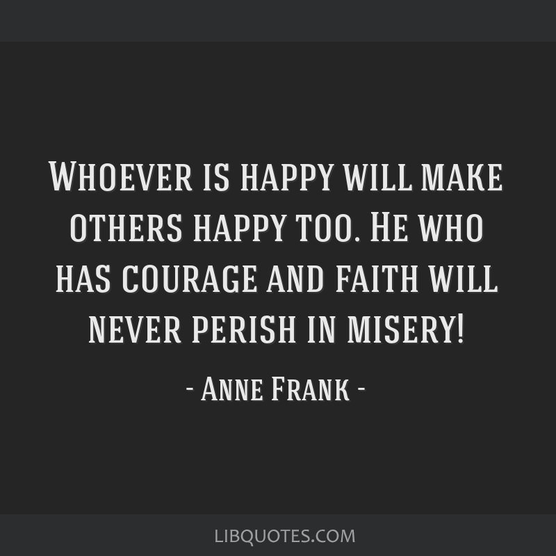 Whoever is happy will make others happy too. He who has courage and faith will never perish in misery!