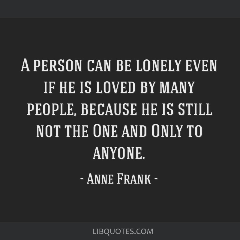 A person can be lonely even if he is loved by many people, because he is still not the One and Only to anyone.